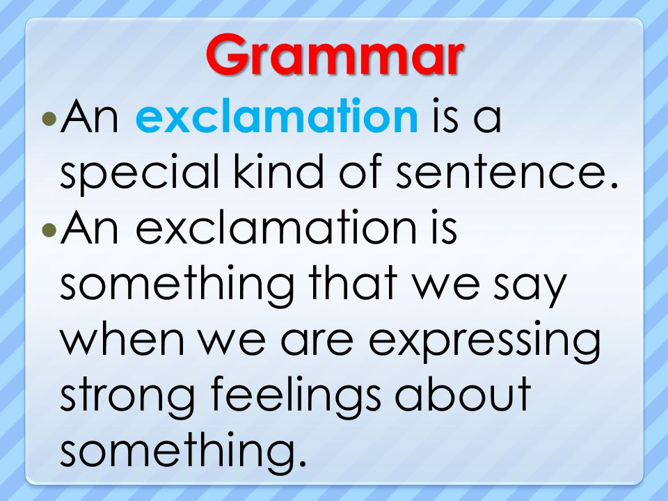 Grammar An exclamation is a special kind of sentence.