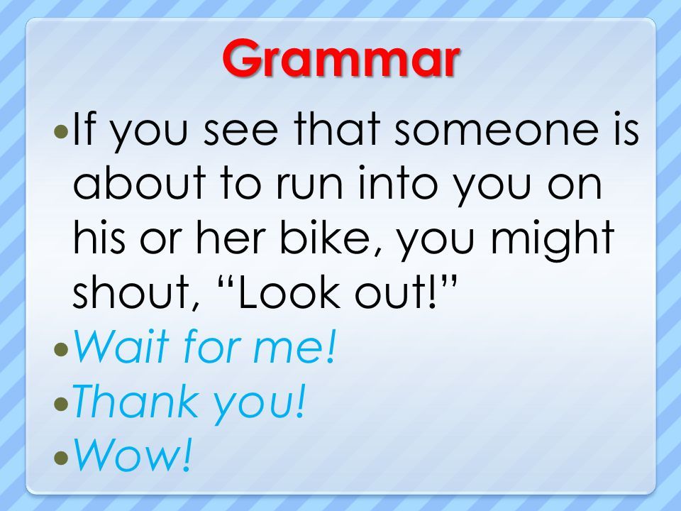 Grammar If you see that someone is about to run into you on his or her bike, you might shout, Look out!