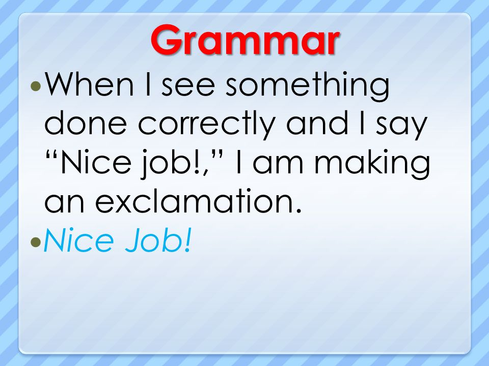 Grammar When I see something done correctly and I say Nice job!, I am making an exclamation.