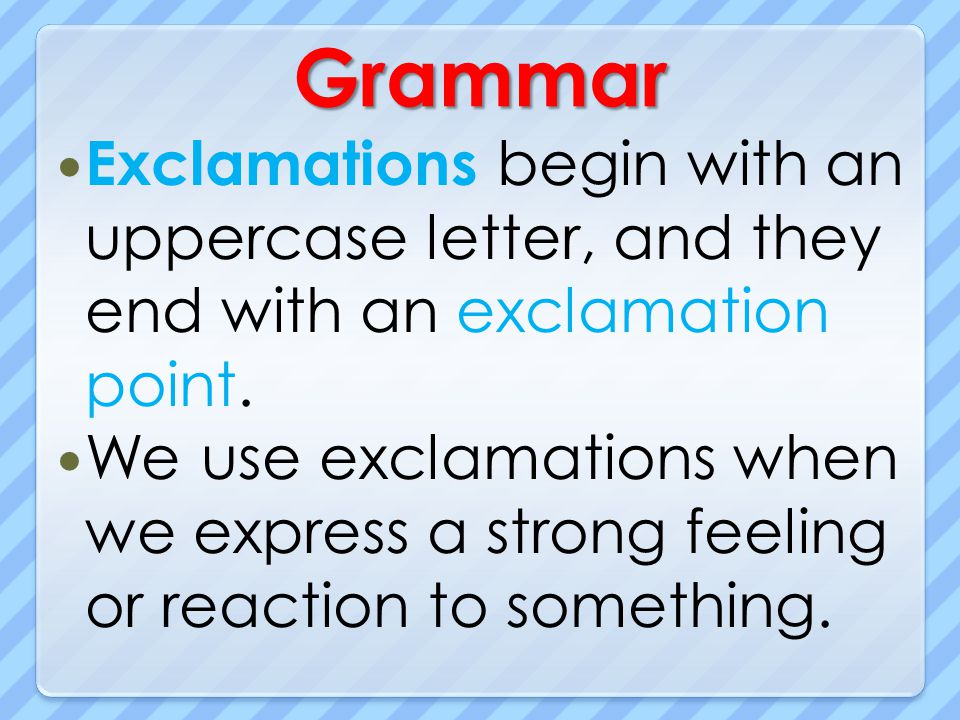 Grammar Exclamations begin with an uppercase letter, and they end with an exclamation point.