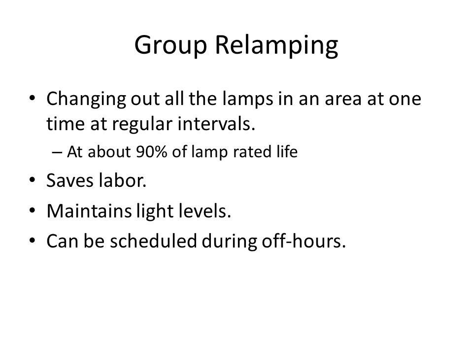Group Relamping Changing out all the lamps in an area at one time at regular intervals. At about 90% of lamp rated life.