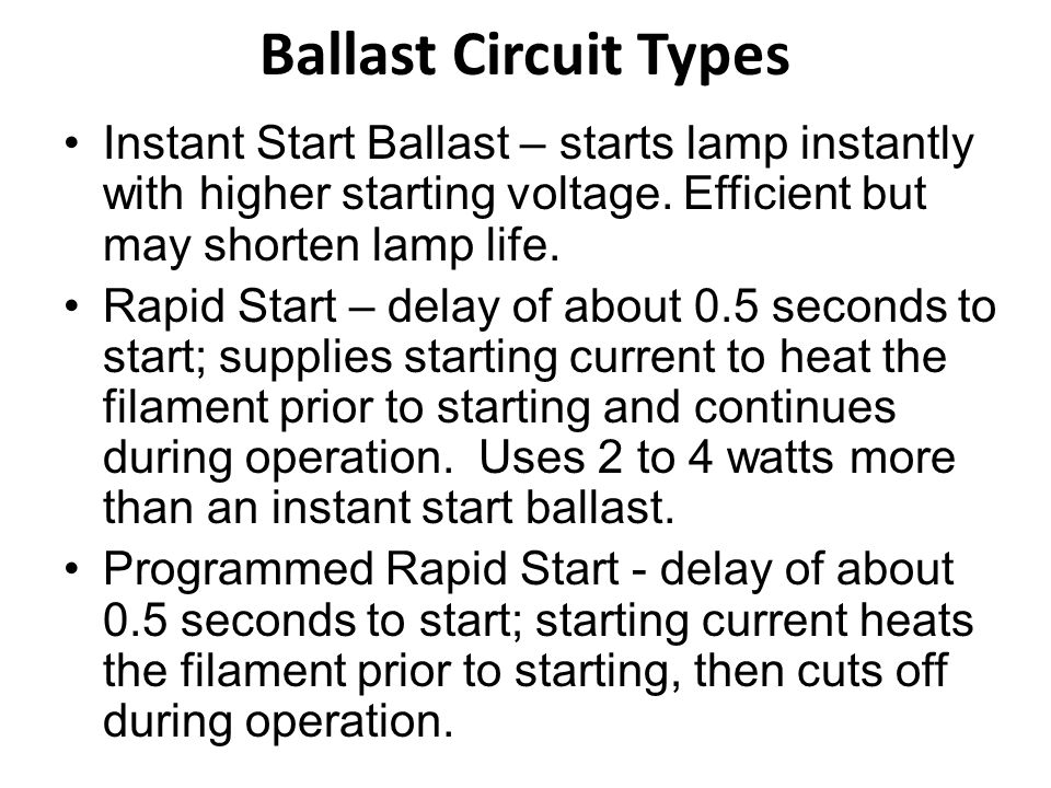 Ballast Circuit Types Instant Start Ballast – starts lamp instantly with higher starting voltage. Efficient but may shorten lamp life.