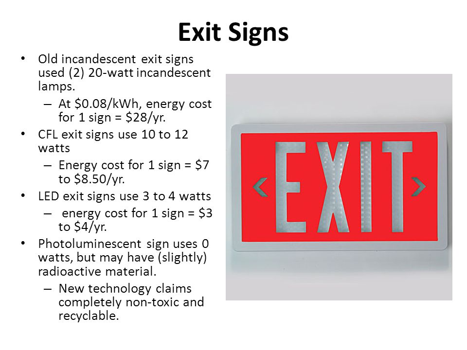 Exit Signs Old incandescent exit signs used (2) 20-watt incandescent lamps. At $0.08/kWh, energy cost for 1 sign = $28/yr.