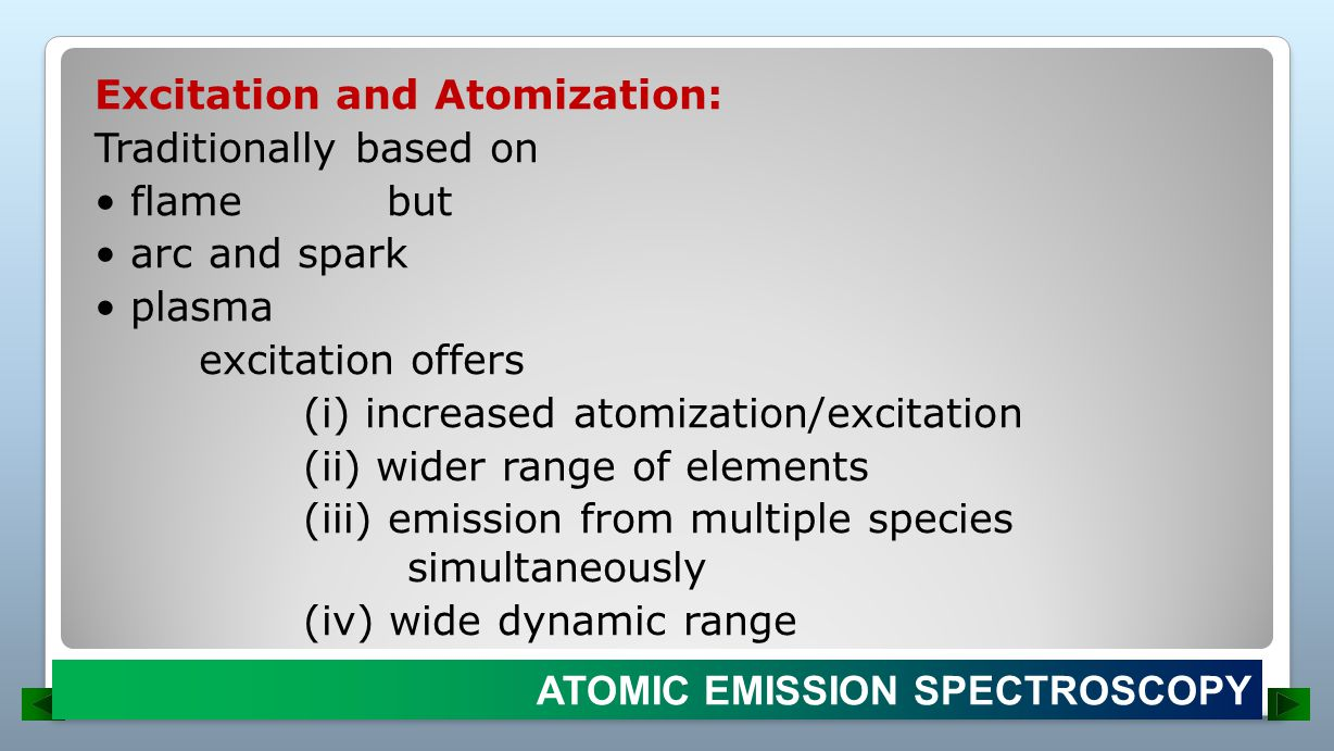 Excitation and Atomization: Traditionally based on • flame but • arc and spark • plasma excitation offers (i) increased atomization/excitation (ii) wider range of elements (iii) emission from multiple species simultaneously (iv) wide dynamic range