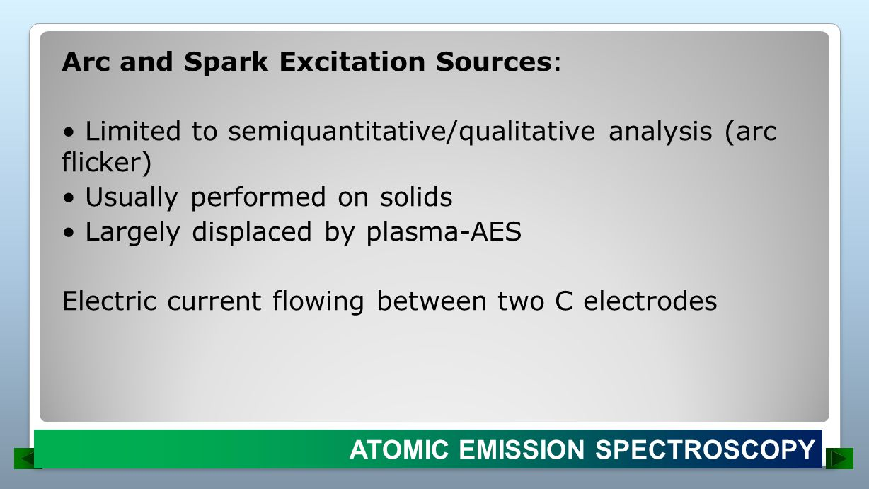 Arc and Spark Excitation Sources: • Limited to semiquantitative/qualitative analysis (arc flicker) • Usually performed on solids • Largely displaced by plasma-AES Electric current flowing between two C electrodes