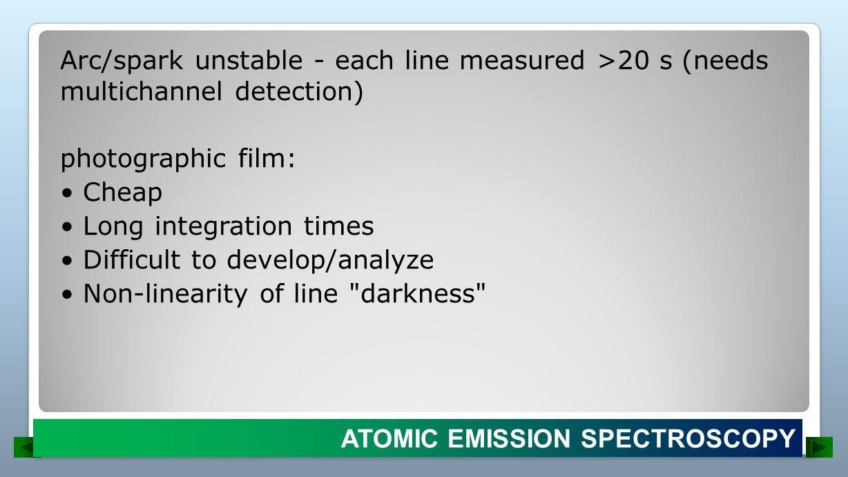Arc/spark unstable - each line measured >20 s (needs multichannel detection) photographic film: • Cheap • Long integration times • Difficult to develop/analyze • Non-linearity of line darkness