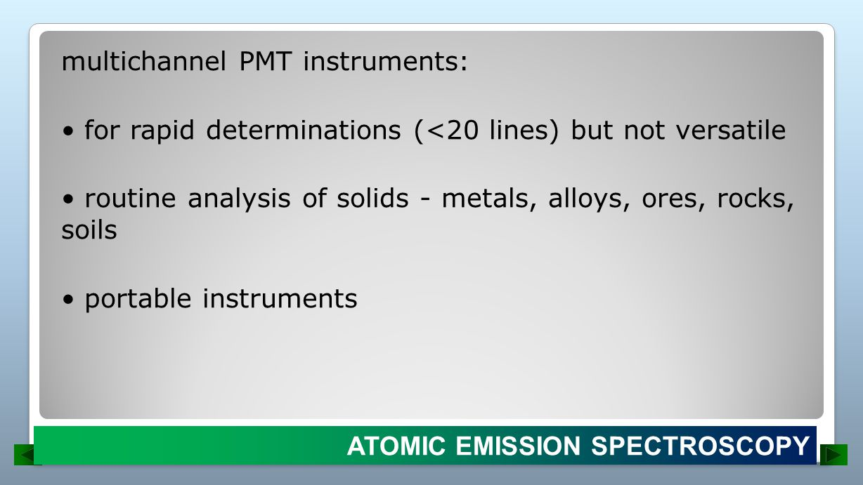 multichannel PMT instruments: • for rapid determinations (<20 lines) but not versatile • routine analysis of solids - metals, alloys, ores, rocks, soils • portable instruments