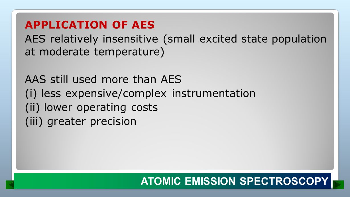 APPLICATION OF AES AES relatively insensitive (small excited state population at moderate temperature) AAS still used more than AES (i) less expensive/complex instrumentation (ii) lower operating costs (iii) greater precision