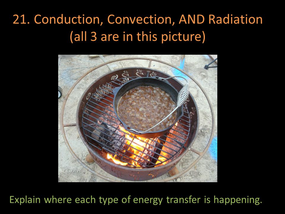 21. Conduction, Convection, AND Radiation (all 3 are in this picture)
