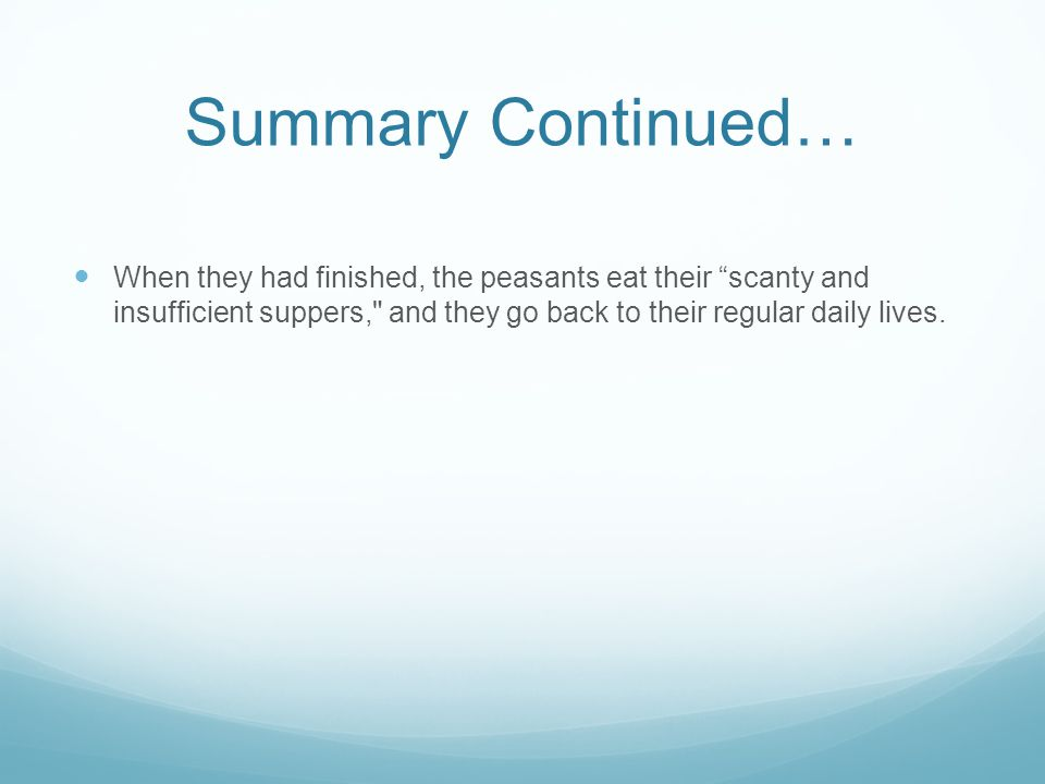 Summary Continued… When they had finished, the peasants eat their scanty and insufficient suppers, and they go back to their regular daily lives.