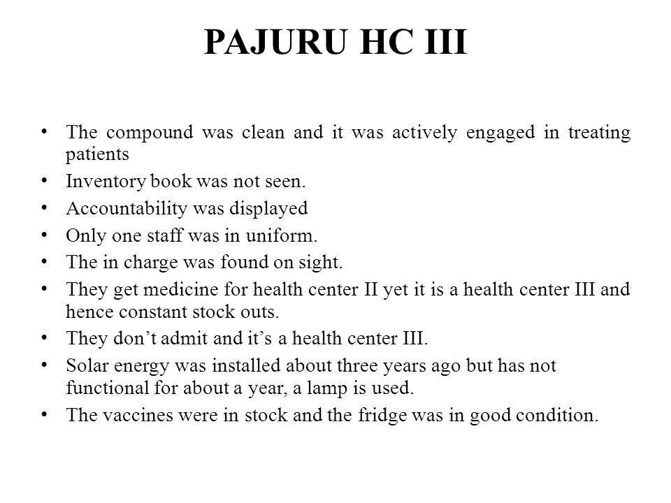 PAJURU HC III The compound was clean and it was actively engaged in treating patients. Inventory book was not seen.