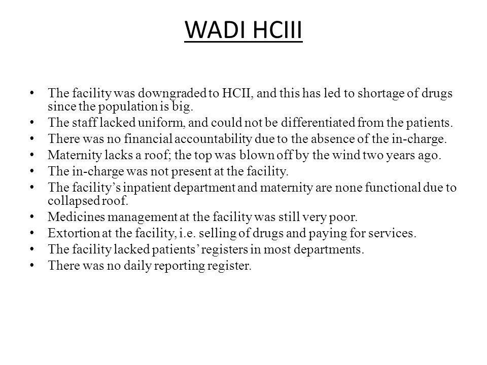WADI HCIII The facility was downgraded to HCII, and this has led to shortage of drugs since the population is big.