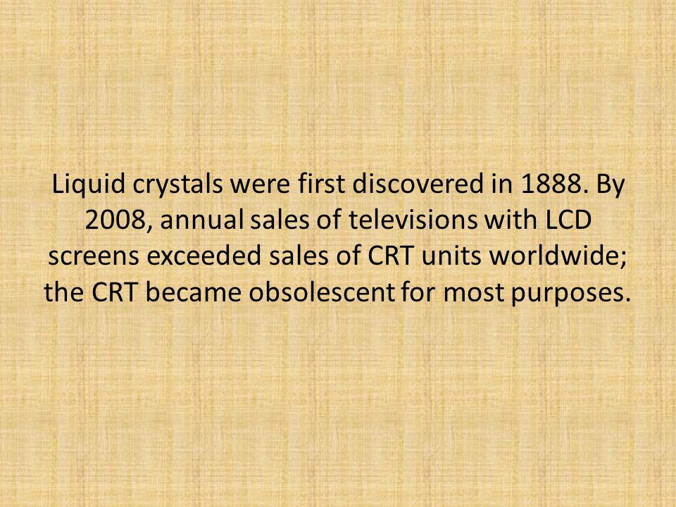 Liquid crystals were first discovered in 1888