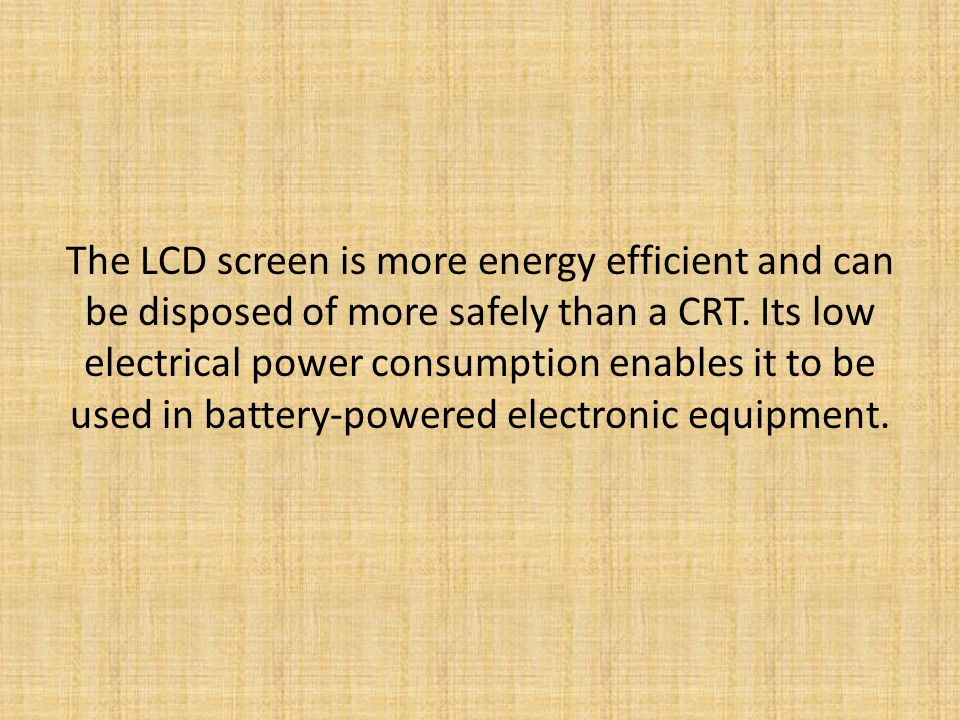 The LCD screen is more energy efficient and can be disposed of more safely than a CRT.