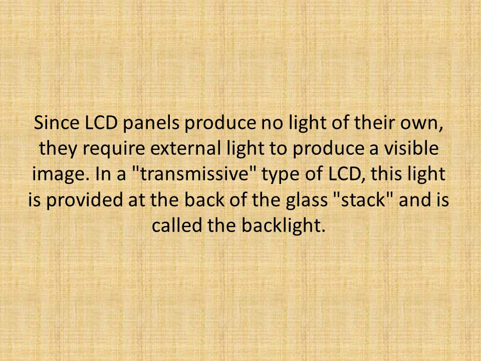 Since LCD panels produce no light of their own, they require external light to produce a visible image.
