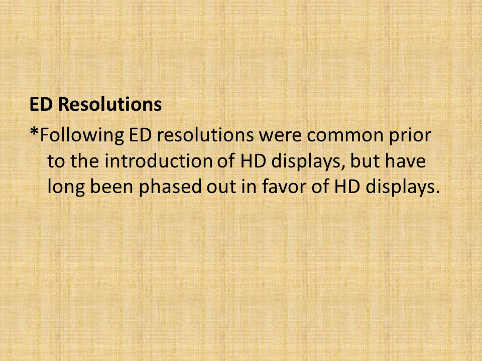 ED Resolutions *Following ED resolutions were common prior to the introduction of HD displays, but have long been phased out in favor of HD displays.
