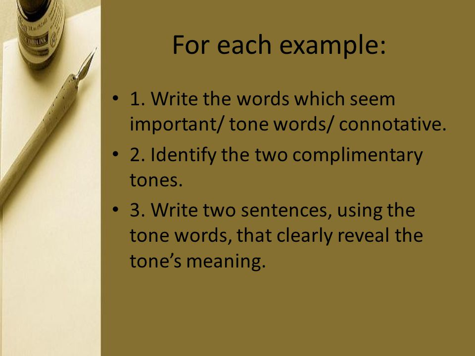For each example: 1. Write the words which seem important/ tone words/ connotative. 2. Identify the two complimentary tones.