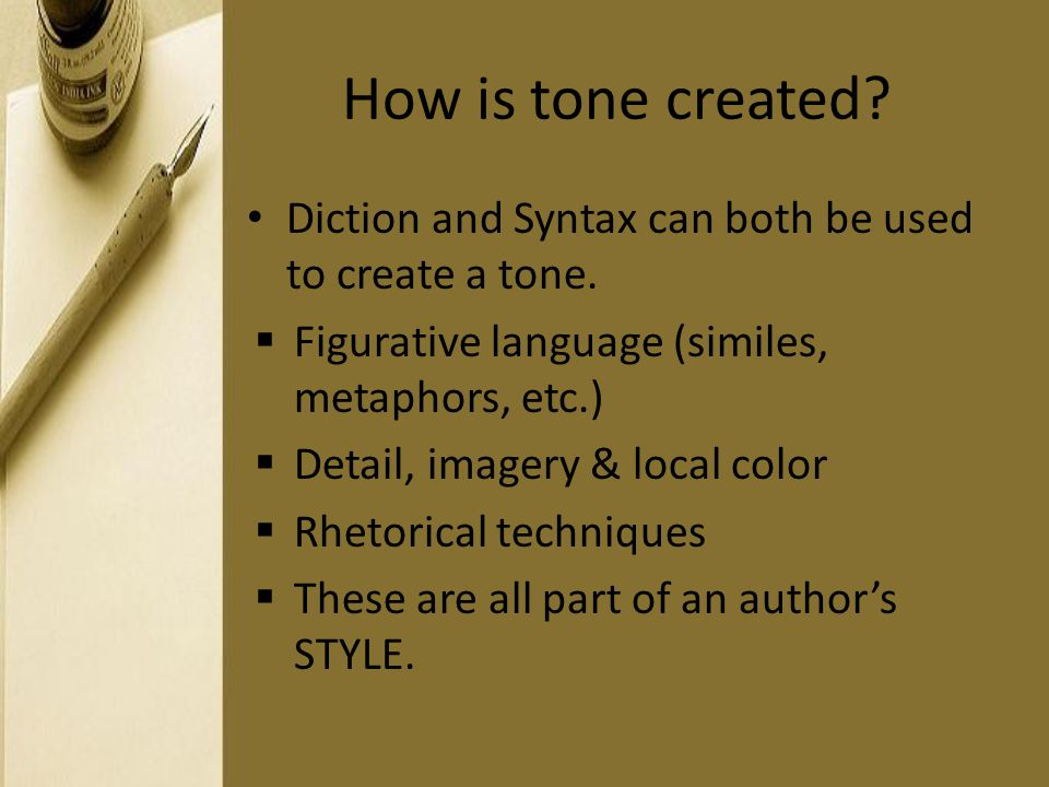 How is tone created Diction and Syntax can both be used to create a tone. Figurative language (similes, metaphors, etc.)