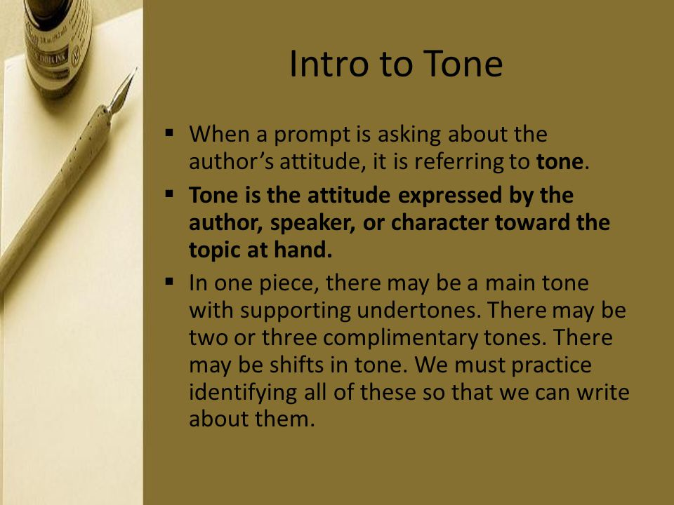 Intro to Tone When a prompt is asking about the author's attitude, it is referring to tone.