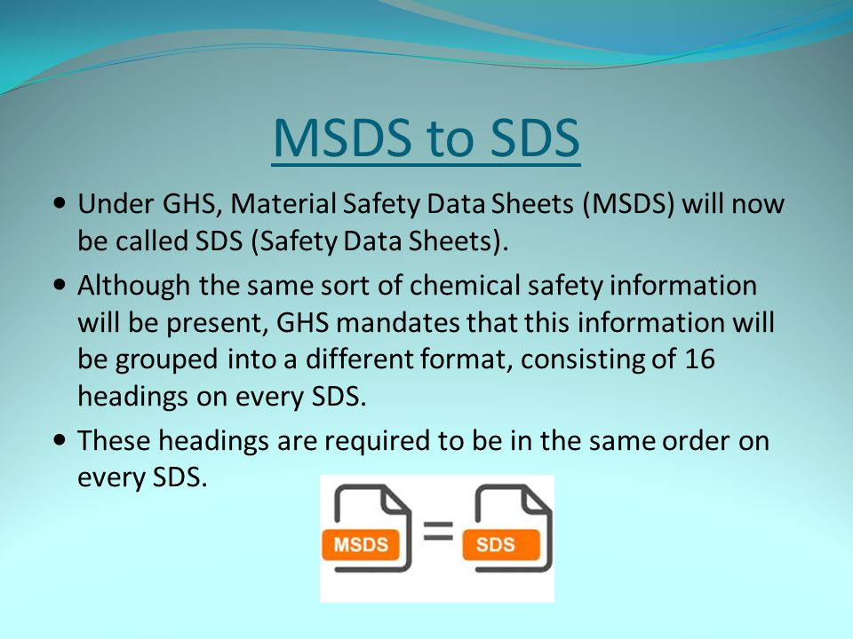 MSDS to SDS Under GHS, Material Safety Data Sheets (MSDS) will now be called SDS (Safety Data Sheets).