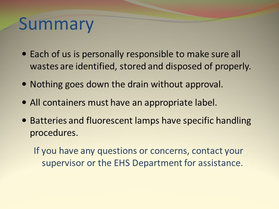 Summary Each of us is personally responsible to make sure all wastes are identified, stored and disposed of properly.