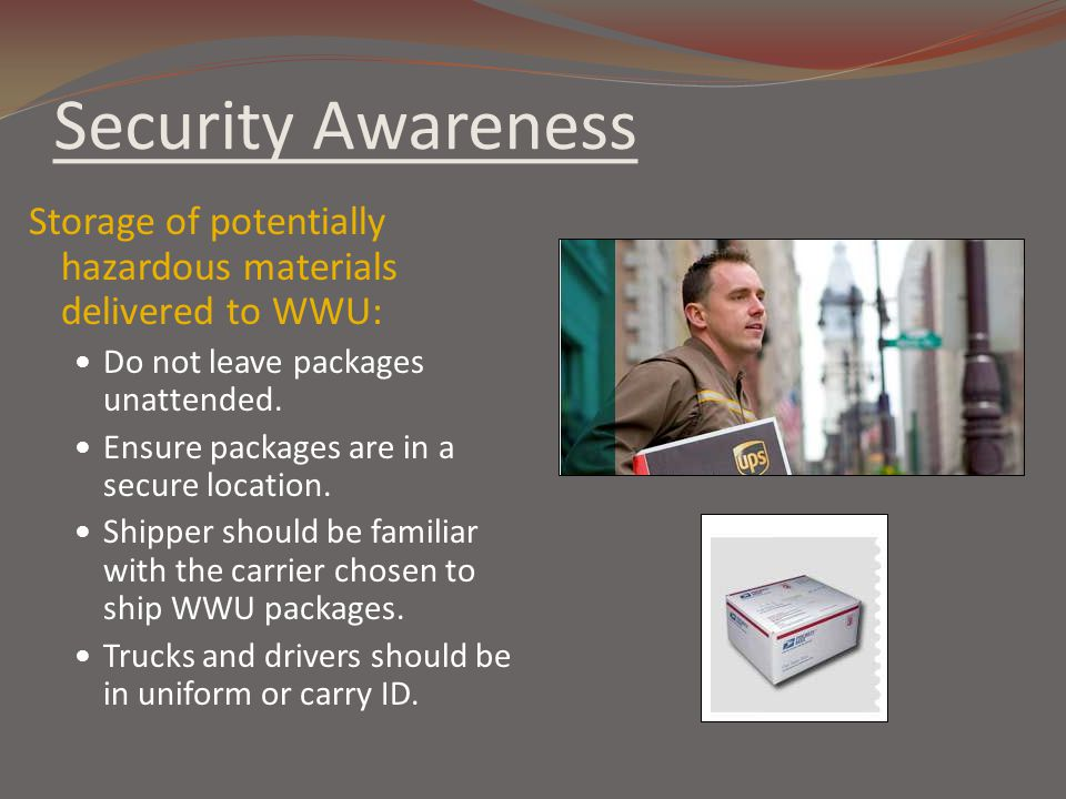Security Awareness Storage of potentially hazardous materials delivered to WWU: Do not leave packages unattended.