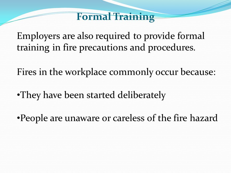 Formal Training Employers are also required to provide formal training in fire precautions and procedures.