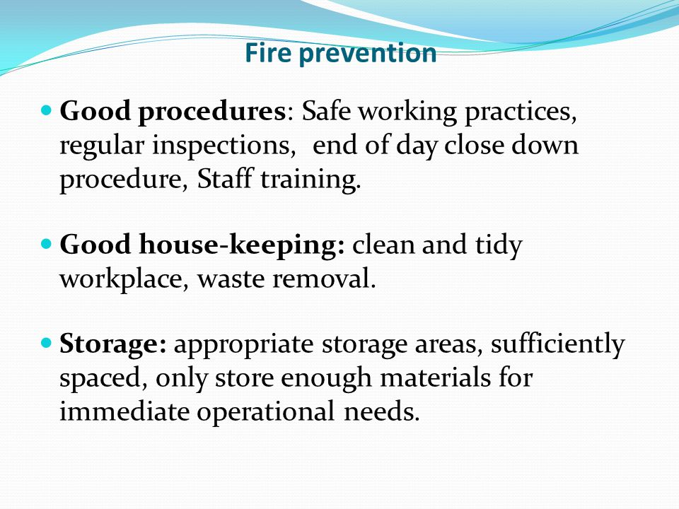 Fire prevention Good procedures: Safe working practices, regular inspections, end of day close down procedure, Staff training.