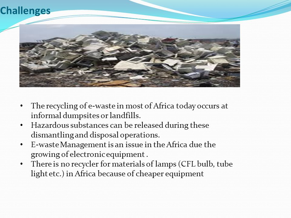 Challenges The recycling of e-waste in most of Africa today occurs at informal dumpsites or landfills.