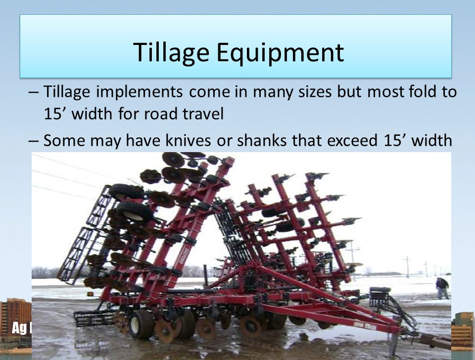 Tillage Equipment Tillage implements come in many sizes but most fold to 15' width for road travel.