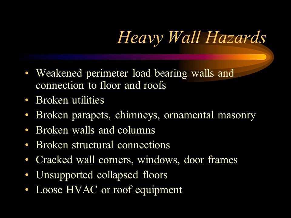 Heavy Wall Hazards Weakened perimeter load bearing walls and connection to floor and roofs. Broken utilities.