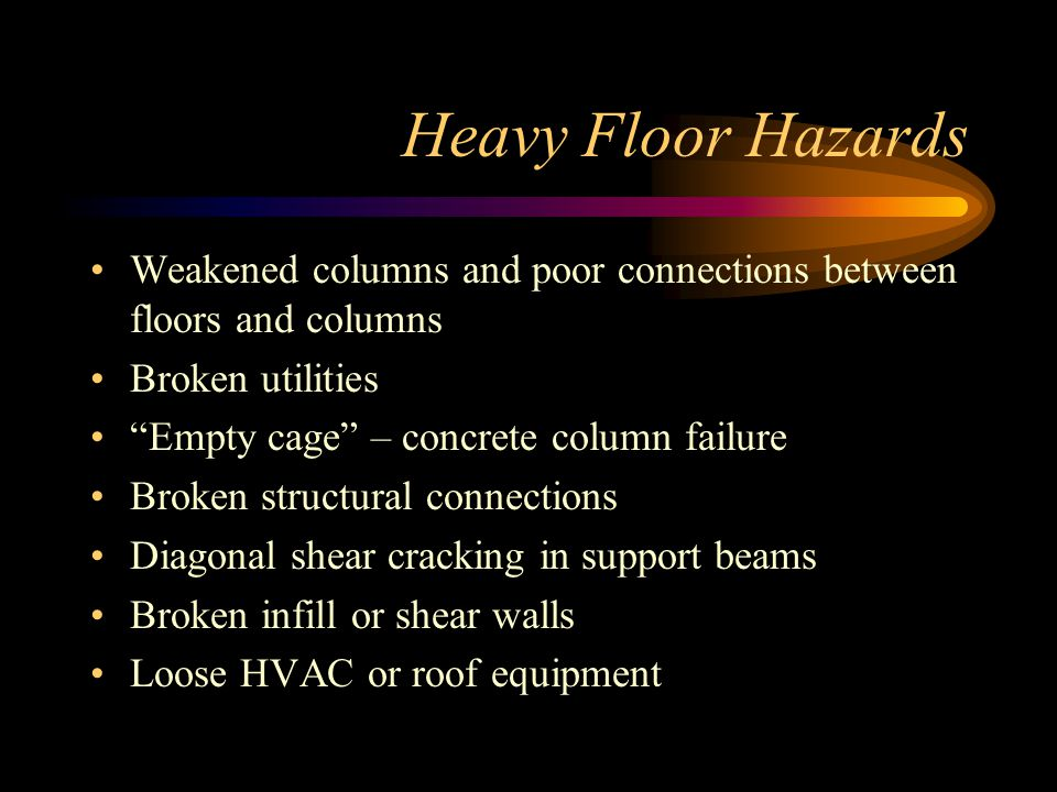 Heavy Floor Hazards Weakened columns and poor connections between floors and columns. Broken utilities.