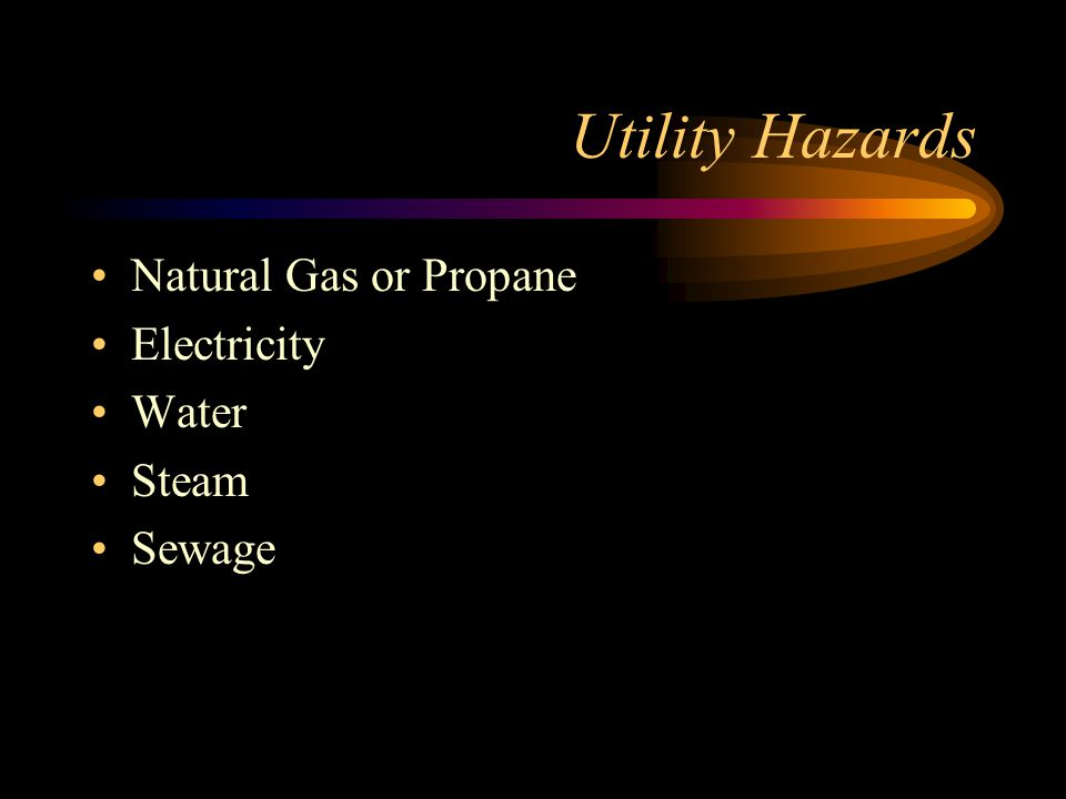 Utility Hazards Natural Gas or Propane Electricity Water Steam Sewage