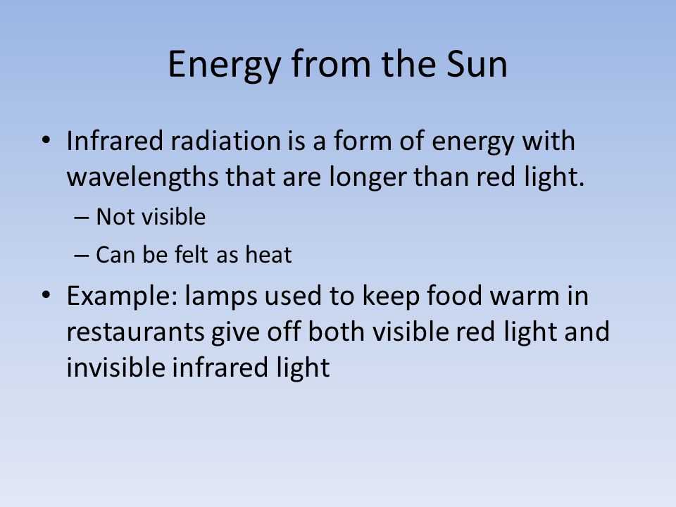 Energy from the Sun Infrared radiation is a form of energy with wavelengths that are longer than red light.