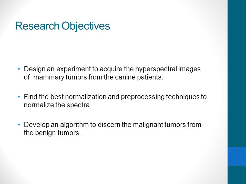 Research Objectives Design an experiment to acquire the hyperspectral images of mammary tumors from the canine patients.