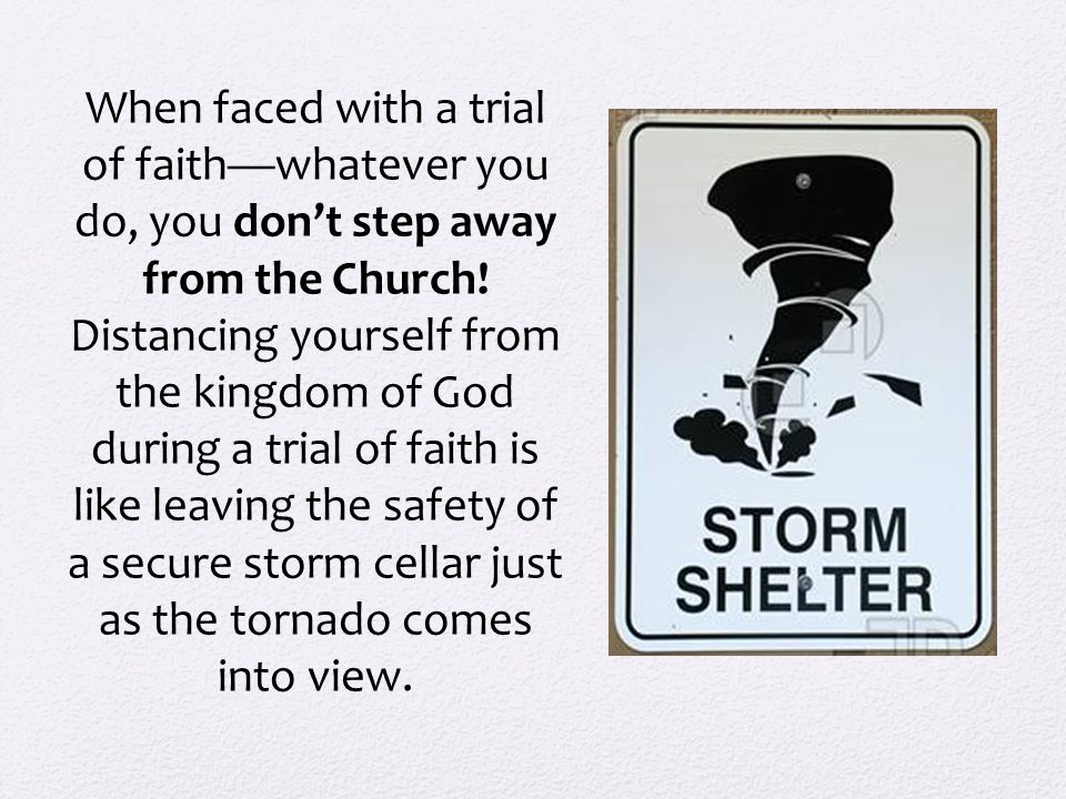When faced with a trial of faith—whatever you do, you don't step away from the Church.