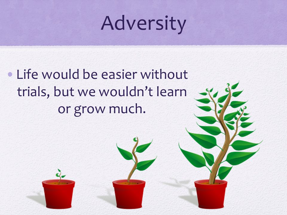 Adversity Life would be easier without trials, but we wouldn't learn or grow much.