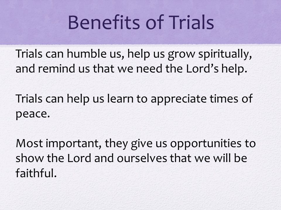 Benefits of Trials Trials can humble us, help us grow spiritually, and remind us that we need the Lord's help.
