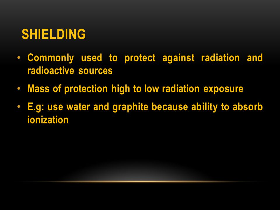 Shielding Commonly used to protect against radiation and radioactive sources. Mass of protection high to low radiation exposure.