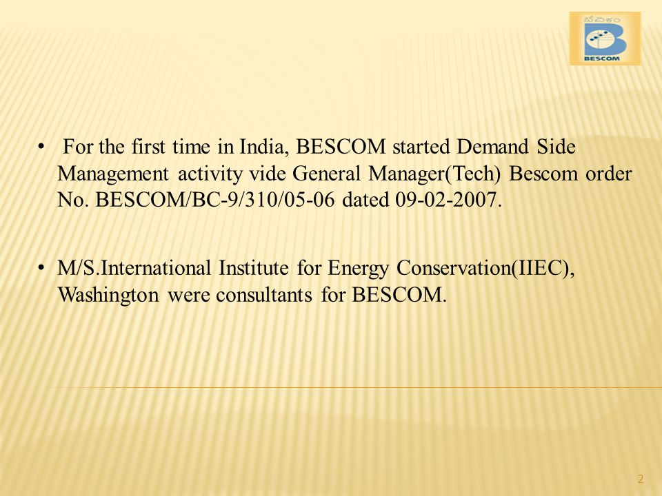 For the first time in India, BESCOM started Demand Side Management activity vide General Manager(Tech) Bescom order No. BESCOM/BC-9/310/05-06 dated 09-02-2007.