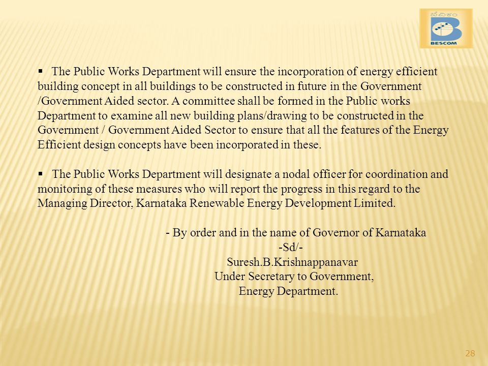 The Public Works Department will ensure the incorporation of energy efficient building concept in all buildings to be constructed in future in the Government /Government Aided sector. A committee shall be formed in the Public works Department to examine all new building plans/drawing to be constructed in the Government / Government Aided Sector to ensure that all the features of the Energy Efficient design concepts have been incorporated in these.