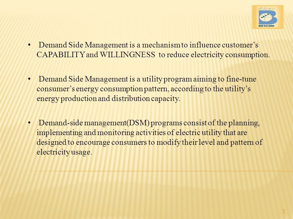 Demand Side Management is a mechanism to influence customer's CAPABILITY and WILLINGNESS to reduce electricity consumption.