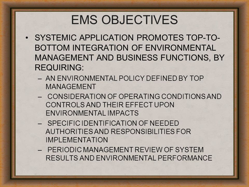 EMS OBJECTIVES SYSTEMIC APPLICATION PROMOTES TOP-TO-BOTTOM INTEGRATION OF ENVIRONMENTAL MANAGEMENT AND BUSINESS FUNCTIONS, BY REQUIRING: