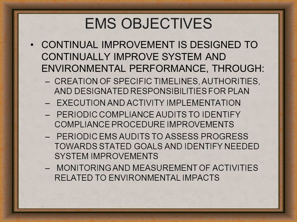 EMS OBJECTIVES CONTINUAL IMPROVEMENT IS DESIGNED TO CONTINUALLY IMPROVE SYSTEM AND ENVIRONMENTAL PERFORMANCE, THROUGH: