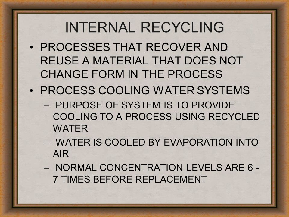 INTERNAL RECYCLING PROCESSES THAT RECOVER AND REUSE A MATERIAL THAT DOES NOT CHANGE FORM IN THE PROCESS.