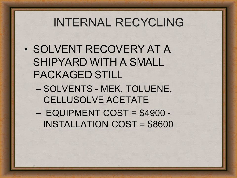 INTERNAL RECYCLING SOLVENT RECOVERY AT A SHIPYARD WITH A SMALL PACKAGED STILL. SOLVENTS - MEK, TOLUENE, CELLUSOLVE ACETATE.