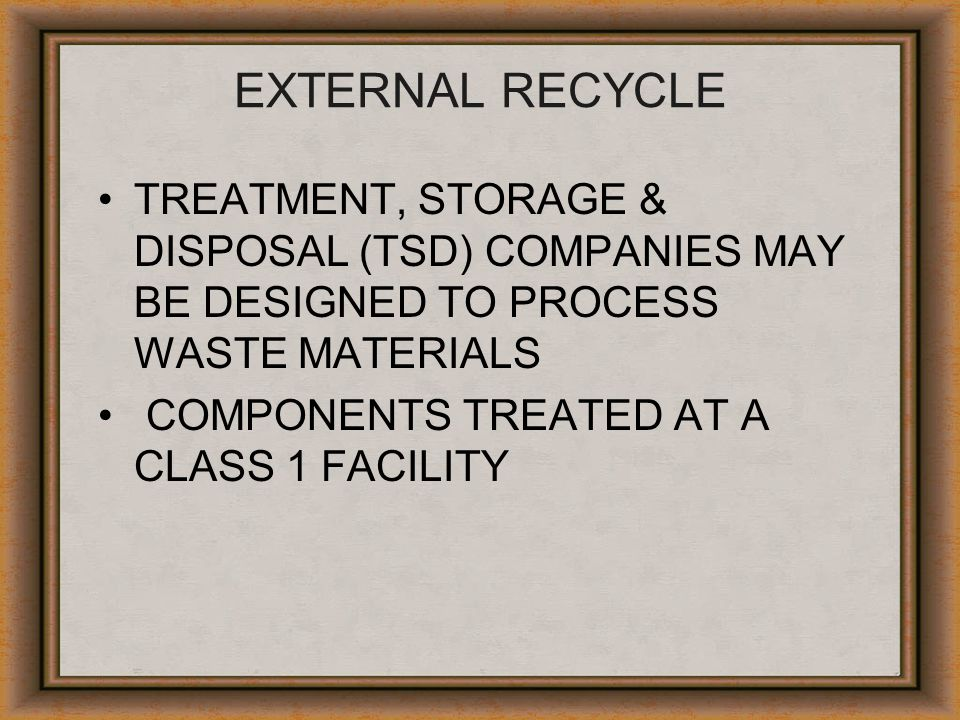 EXTERNAL RECYCLE TREATMENT, STORAGE & DISPOSAL (TSD) COMPANIES MAY BE DESIGNED TO PROCESS WASTE MATERIALS.