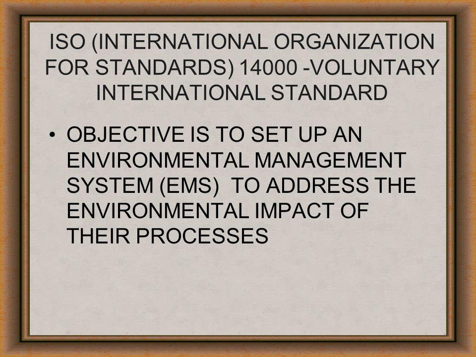 ISO (INTERNATIONAL ORGANIZATION FOR STANDARDS) 14000 -VOLUNTARY INTERNATIONAL STANDARD