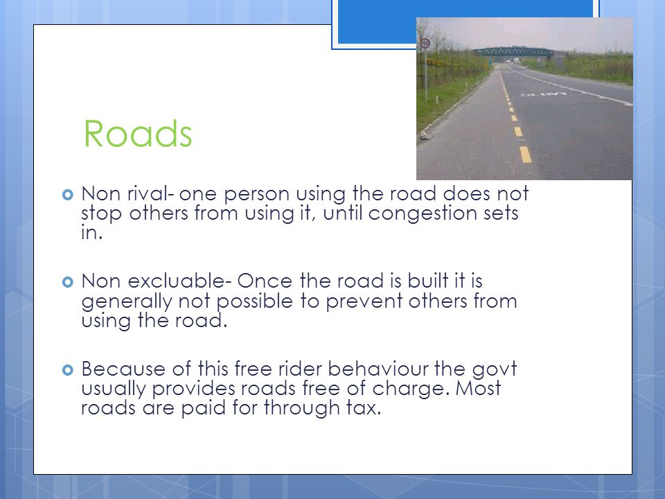 Roads Non rival- one person using the road does not stop others from using it, until congestion sets in.