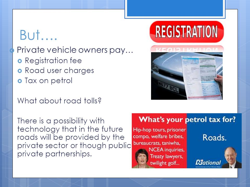 But…. Private vehicle owners pay… Registration fee Road user charges